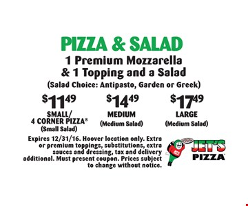 Pizza & Salad: $11.49 Small/4 Corner Pizza (Small Salad) OR $14.49 Medium (Medium Salad) OR $17.49 Large (Medium Salad). 1 Premium Mozzarella & 1 Topping and a Salad. Expires 12/31/16. Hoover location only. Extra or premium toppings, substitutions, extra sauces and dressing, tax and delivery additional. Must present coupon. Prices subject to change without notice.