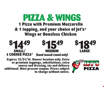 Pizza & Wings: $14.49 Small/4 Corner, OR $15.49 Medium (hand tossed round only) OR $18.49 Large. 1 Pizza with Premium Mozzarella & 1 topping, and your choice of Jet's® Wings or Boneless Chicken. Expires 12/31/16. Hoover location only. Extra or premium toppings, substitutions, extra sauces and dressing, tax and delivery additional. Must present coupon. Prices subject to change without notice.