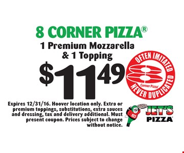 $11.49 8 Corner Pizza. 1 Premium Mozzarella & 1 Topping. Expires 12/31/16. Hoover location only. Extra or premium toppings, substitutions, extra sauces and dressing, tax and delivery additional. Must present coupon. Prices subject to change without notice.