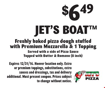 $6.49 Jet's Boat™. Freshly baked pizza dough stuffed with Premium Mozzarella & 1 Topping. Served with a side of Pizza Sauce Topped with Butter & Romano (8 inch). Expires 12/31/16. Hoover location only. Extra or premium toppings, substitutions, extra sauces and dressings, tax and delivery additional. Must present coupon. Prices subject to change without notice.