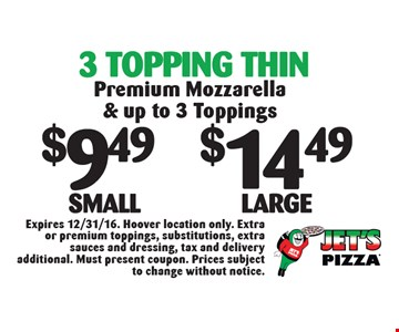 3 Topping Thin: $9.49 Small OR $14.49 Large. Premium Mozzarella & up to 3 Toppings. Expires 12/31/16. Hoover location only. Extra or premium toppings, substitutions, extra sauces and dressing, tax and delivery additional. Must present coupon. Prices subject to change without notice.