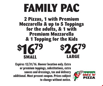 Family Pac. $16.79 Small OR $26.79 Large. 2 Pizzas, 1 with Premium Mozzarella & up to 5 Toppings for the adults, & 1 with Premium Mozzarella & 1 Topping for the Kids. Expires 12/31/16. Hoover location only. Extra or premium toppings, substitutions, extra sauces and dressings, tax and delivery additional. Must present coupon. Prices subject to change without notice.