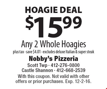 HOAGIE DEAL - $15.99 plus tax. Any 2 Whole Hoagies. Save $4.01. Excludes deluxe Italian & super steak. With this coupon. Not valid with other offers or prior purchases. Exp. 12-2-16.