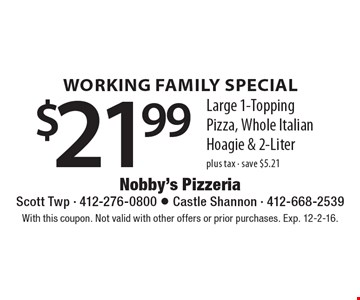 Working Family Special - $21.99 plus tax. Large 1-Topping Pizza, Whole Italian Hoagie & 2-Liter. Save $5.21. With this coupon. Not valid with other offers or prior purchases. Exp. 12-2-16.