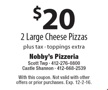 $20 plus tax 2 Large Cheese Pizzas. Toppings extra. With this coupon. Not valid with other offers or prior purchases. Exp. 12-2-16.