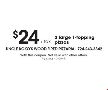 $24 + tax 2 large 1-topping pizzas. With this coupon. Not valid with other offers. Expires 12/2/16.