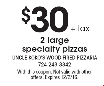 $30 + tax 2 large specialty pizzas. With this coupon. Not valid with other offers. Expires 12/2/16.