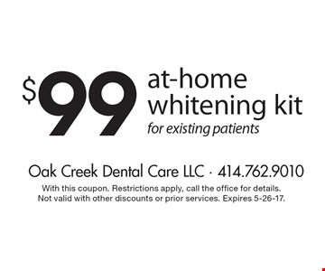 $99 at-home whitening kit for existing patients. With this coupon. Restrictions apply, call the office for details. Not valid with other discounts or prior services. Expires 5-26-17.
