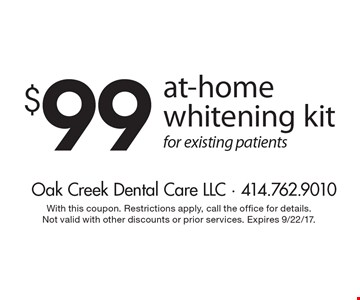 $99 at-home whitening kit for existing patients. With this coupon. Restrictions apply, call the office for details. Not valid with other discounts or prior services. Expires 9/22/17.