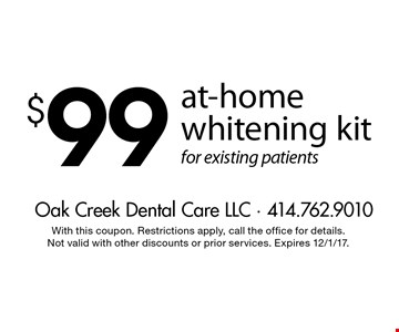 $99 at-home whitening kit for existing patients. With this coupon. Restrictions apply, call the office for details. Not valid with other discounts or prior services. Expires 12/1/17.