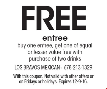 Free entree. Buy one entree, get one of equal or lesser value free with purchase of two drinks. With this coupon. Not valid with other offers or on Fridays or holidays. Expires 12-9-16.