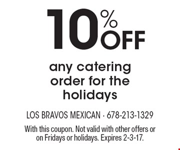 10% Off any catering order for the holidays. With this coupon. Not valid with other offers or on Fridays or holidays. Expires 2-3-17.