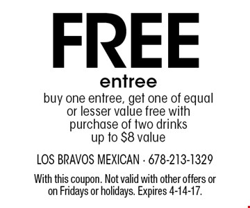 Free entree. Buy one entree, get one of equal or lesser value free with purchase of two drinksup to $8 value. With this coupon. Not valid with other offers or on Fridays or holidays. Expires 4-14-17.