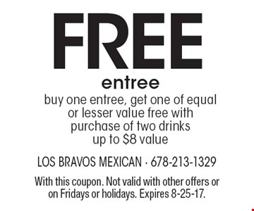 Free entree buy one entree, get one of equal or lesser value free with purchase of two drinks up to $8 value. With this coupon. Not valid with other offers or on Fridays or holidays. Expires 8-25-17.