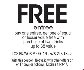 Free entree, buy one entree, get one of equal or lesser value free with purchase of two drinks. Up to $8 value. With this coupon. Not valid with other offers or on Fridays or holidays. Expires 11-3-17.