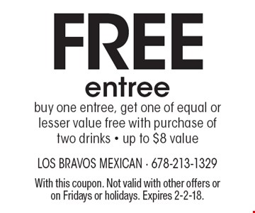 Free entree. Buy one entree, get one of equal or lesser value free with purchase of two drinks. Up to $8 value. With this coupon. Not valid with other offers or on Fridays or holidays. Expires 2-2-18.