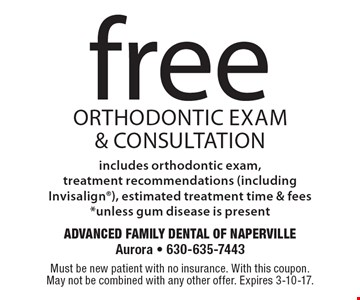 Free orthodontic Exam & Consultation includes orthodontic exam, treatment recommendations (including Invisalign), estimated treatment time & fees*unless gum disease is present. Must be new patient with no insurance. With this coupon. May not be combined with any other offer. Expires 3-10-17.