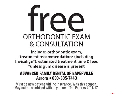 Free orthodontic Exam & Consultation includes orthodontic exam, treatment recommendations (including Invisalign), estimated treatment time & fees* unless gum disease is present. Must be new patient with no insurance. With this coupon. May not be combined with any other offer. Expires 4/21/17.