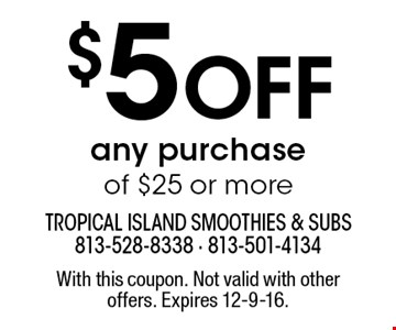 $5 Off any purchase of $25 or more. With this coupon. Not valid with other offers. Expires 12-9-16.