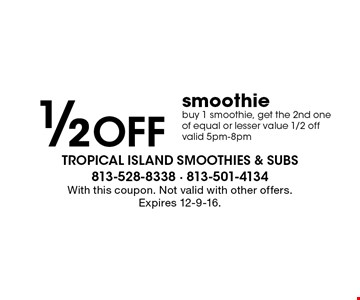 1/2 Off smoothie buy 1 smoothie, get the 2nd one of equal or lesser value 1/2 off valid 5pm-8pm. With this coupon. Not valid with other offers. Expires 12-9-16.