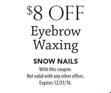 $8 off Eyebrow Waxing. With this coupon. Not valid with any other offers. Expires 12/31/16.