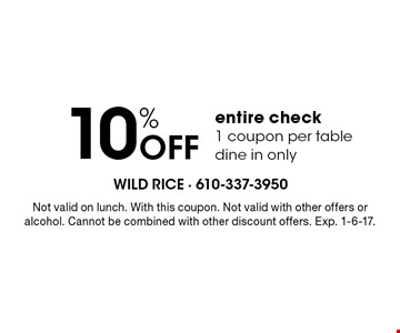 10% Off entire check 1 coupon per table dine in only. Not valid on lunch. With this coupon. Not valid with other offers or alcohol. Cannot be combined with other discount offers. Exp. 1-6-17.