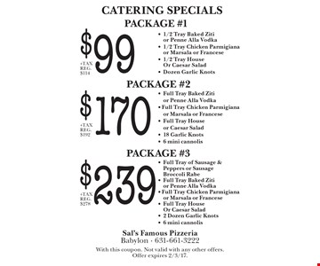 CATERING SPECIALS - $99 PACKAGE #1 - 1/2 Tray Baked Ziti or Penne Alla Vodka - 1/2 Tray Chicken Parmigiana or Marsala or Francese - 1/2 Tray House Or Caesar Salad - Dozen Garlic Knots. $170 PACKAGE #2 - Full Tray Baked Ziti or Penne Alla Vodka- Full Tray Chicken Parmigiana or Marsala or Francese - Full Tray House or Caesar Salad - 18 Garlic Knots - 6 mini cannolis. $239 PACKAGE #3 - Full Tray of Sausage & Peppers or Sausage Broccoli Rabe - Full Tray Baked Ziti or Penne Alla Vodka- Full Tray Chicken Parmigiana or Marsala or Francese - Full Tray House Or Caesar Salad - 2 Dozen Garlic Knots - 6 mini cannolis. With this coupon. Not valid with any other offers. Offer expires 2/3/17.