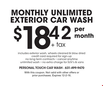 monthly unlimited exterior car wash. $18.42 + tax per month includes exterior wash, wheels cleaned & blow dried. Credit card required for sign-up. No long term contracts - cancel anytime unlimited wash - no extra charge for SUV's & vans. With this coupon. Not valid with other offers or prior purchases. Expires 12-2-16.