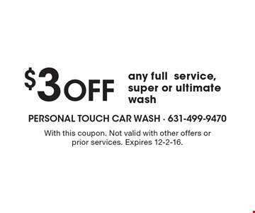 $3 Off any full service, super or ultimate wash. With this coupon. Not valid with other offers or prior services. Expires 12-2-16.