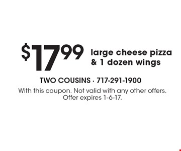 $17.99 large cheese pizza & 1 dozen wings. With this coupon. Not valid with any other offers. Offer expires 1-6-17.