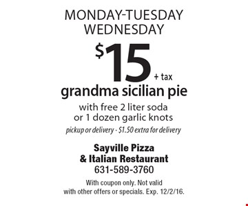 Monday-Tuesday-Wednesday. $15 grandma Sicilian pie with free 2 liter soda or 1 dozen garlic knots. Pickup or delivery - $1.50 extra for delivery. With coupon only. Not valid with other offers or specials. Exp. 12/2/16.