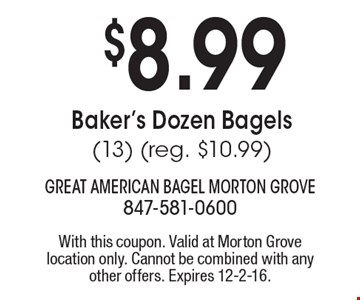 $8.99 Baker's Dozen Bagels (13) (reg. $10.99). With this coupon. Valid at Morton Grove location only. Cannot be combined with any other offers. Expires 12-2-16.