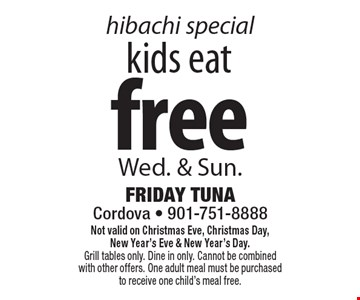 Hibachi special. Free kids eat Wed. & Sun. Not valid on Christmas Eve, Christmas Day, New Year's Eve & New Year's Day. Grill tables only. Dine in only. Cannot be combined with other offers. One adult meal must be purchased to receive one child's meal free.