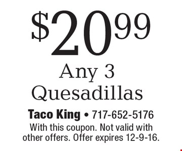 $20.99 Any 3 Quesadillas. With this coupon. Not valid with other offers. Offer expires 12-9-16.