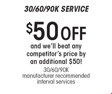 30/60/90K SERVICE $50 OFF and we'll beat any competitor's price by an additional $50! 30/60/90K manufacturer recommended interval services.