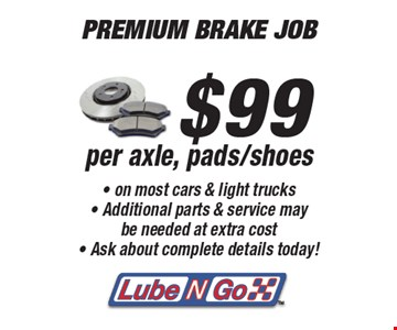 PREMIUM BRAKE JOB! $99 per axle, pads/shoes on most cars & light trucks. Additional parts & service may be needed at extra cost. Ask about complete details today! All offers valid on most cars and light trucks. Valid at participating locations. Not valid with any other offers or warranty work. Must present coupon at time of estimate. One offer per service, pre vehicle. No cash value.