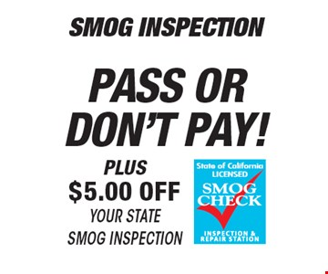 Smog inspection pass or don't pay! Plus $5 off your state Smog Inspection.  All offers valid on most cars and light trucks. Valid at participating locations. Not valid with any other offers or warranty work. Must present coupon at time of estimate. One offer per service, pre vehicle. No cash value.
