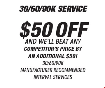 $50 off 30/60/90K manufacturer recommended interval services and we'll beat any competitor's price by an additional $50! All offers valid on most cars and light trucks. Valid at participating locations. Not valid with any other offers or warranty work. Must present coupon at time of estimate. One offer per service, pre vehicle. No cash value.