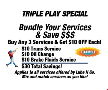 Triple Play Special Buy Any 3 Services & Get $10 Off Each! Bundle Your Services & Save $$$. Applies to all services offered by Lube N Go. Mix and match services as you like!