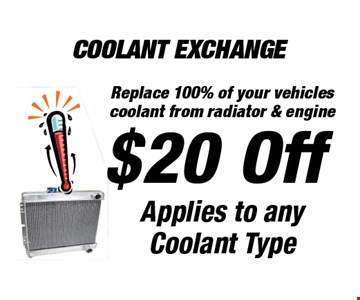 Coolant Exchange. $20 Off Applies to any Coolant Type Replace 100% of your vehicles coolant from radiator & engine.