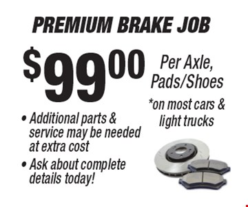 $99.00 Premium Brake Job Per Axle, Pads/Shoes. Additional parts & service may be needed at extra cost. Ask about complete details today! On most cars & light trucks.
