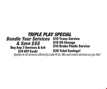 Triple Play Special Bundle Your Services & Save $$$ Buy Any 3 Services & Get $10 Off Each! $10 Trans Service, $10 Oil Change, $10 Brake Fluids Service $30 Total Savings! Applies to all services offered by Lube N Go. Mix and match services as you like!.