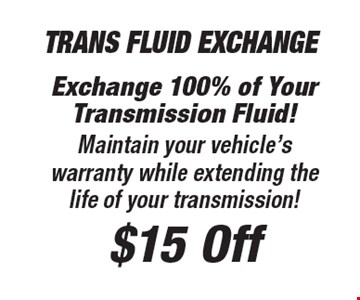 $15 Off Trans Fluid Exchange Exchange 100% of Your Transmission Fluid! Maintain your vehicle's warranty while extending the life of your transmission!.
