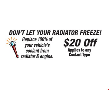 Don't Let Your Radiator Freeze! $20 Off Applies to any Coolant Type Replace 100% of your vehicle's coolant from radiator & engine.