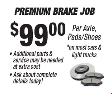 $99.00 Premium Brake Job - Additional parts &  	service may be needed  	at extra cost - Ask about complete 		details today!Per Axle, Pads/Shoes*on most cars & light trucks.