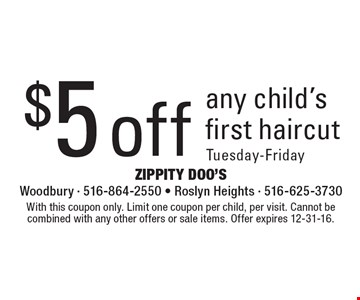 $5 off any child's first haircut. Tuesday-Friday. With this coupon only. Limit one coupon per child, per visit. Cannot be combined with any other offers or sale items. Offer expires 12-31-16.