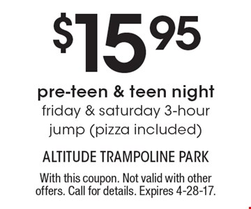 $15.95 pre-teen & teen night, Friday & Saturday 3-hour jump, pizza included. With this coupon. Not valid with other offers. Call for details. Expires 4-28-17.