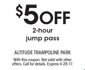 $5 off 2-hour jump pass. With this coupon. Not valid with other offers. Call for details. Expires 4-28-17.