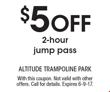 $5 Off 2-hour jump pass. With this coupon. Not valid with other offers. Call for details. Expires 6-9-17.