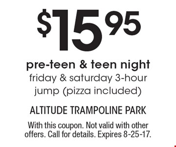 $15.95 pre-teen & teen night friday & saturday 3-hourjump (pizza included). With this coupon. Not valid with other offers. Call for details. Expires 8-25-17.